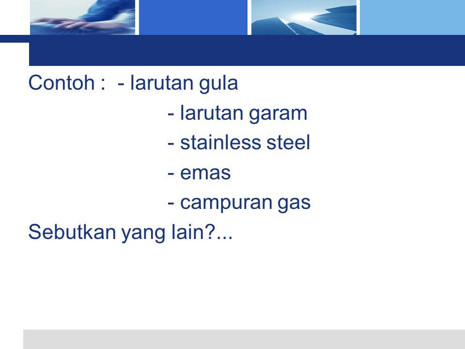 Contoh : - larutan gula - larutan garam. - stainless steel.