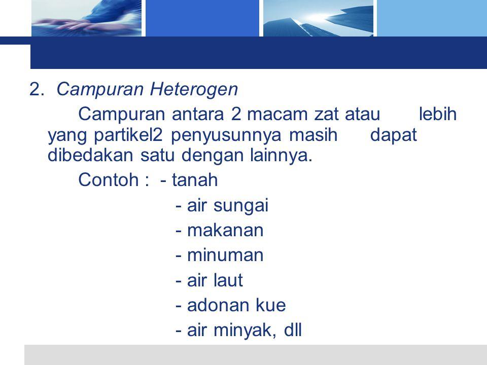 2. Campuran Heterogen Campuran antara 2 macam zat atau lebih yang partikel2 penyusunnya masih dapat dibedakan satu dengan lainnya.