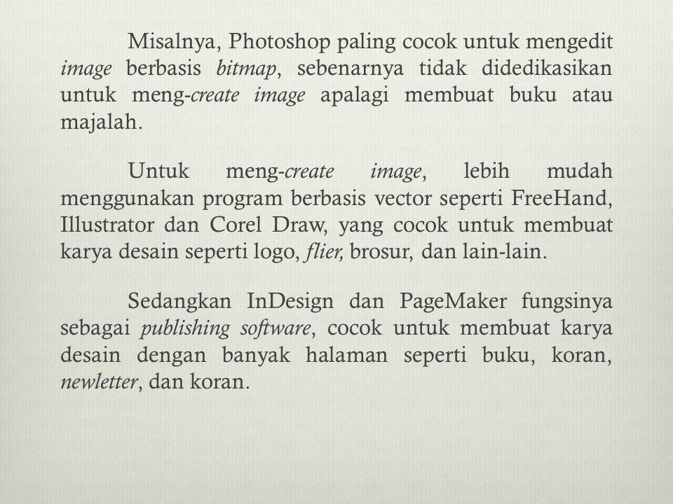 Misalnya, Photoshop paling cocok untuk mengedit image berbasis bitmap, sebenarnya tidak didedikasikan untuk meng-create image apalagi membuat buku atau majalah.