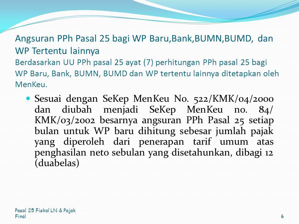 Angsuran PPh Pasal 25 bagi WP Baru,Bank,BUMN,BUMD, dan WP Tertentu lainnya Berdasarkan UU PPh pasal 25 ayat (7) perhitungan PPh pasal 25 bagi WP Baru, Bank, BUMN, BUMD dan WP tertentu lainnya ditetapkan oleh MenKeu.