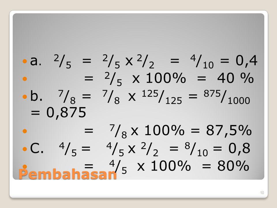 a. 2/5 = 2/5 x 2/2 = 4/10 = 0,4 = 2/5 x 100% = 40 % b. 7/8 = 7/8 x 125/125 = 875/1000 = 0,875.
