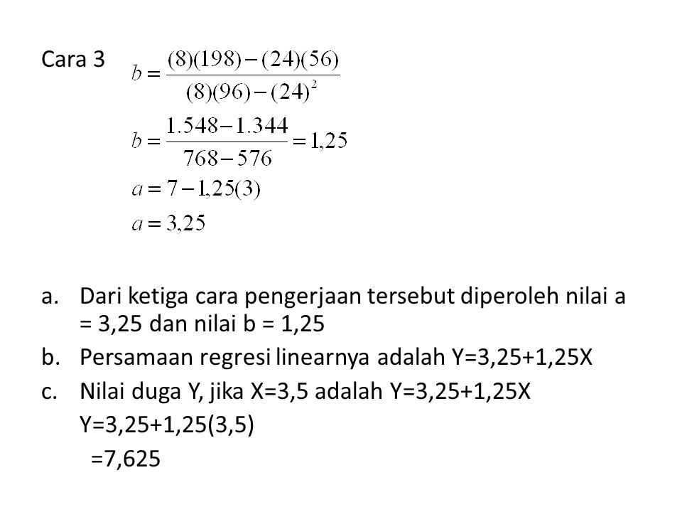 Cara 3 Dari ketiga cara pengerjaan tersebut diperoleh nilai a = 3,25 dan nilai b = 1,25. Persamaan regresi linearnya adalah Y=3,25+1,25X.