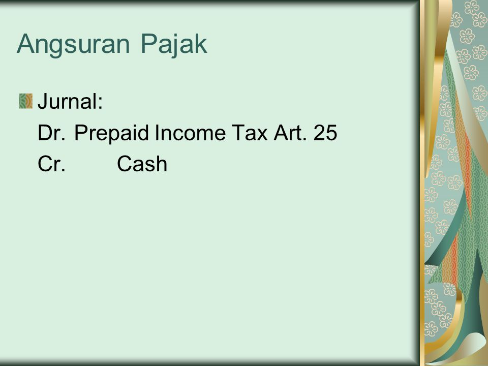 Angsuran Pajak Jurnal: Dr. Prepaid Income Tax Art. 25 Cr. Cash