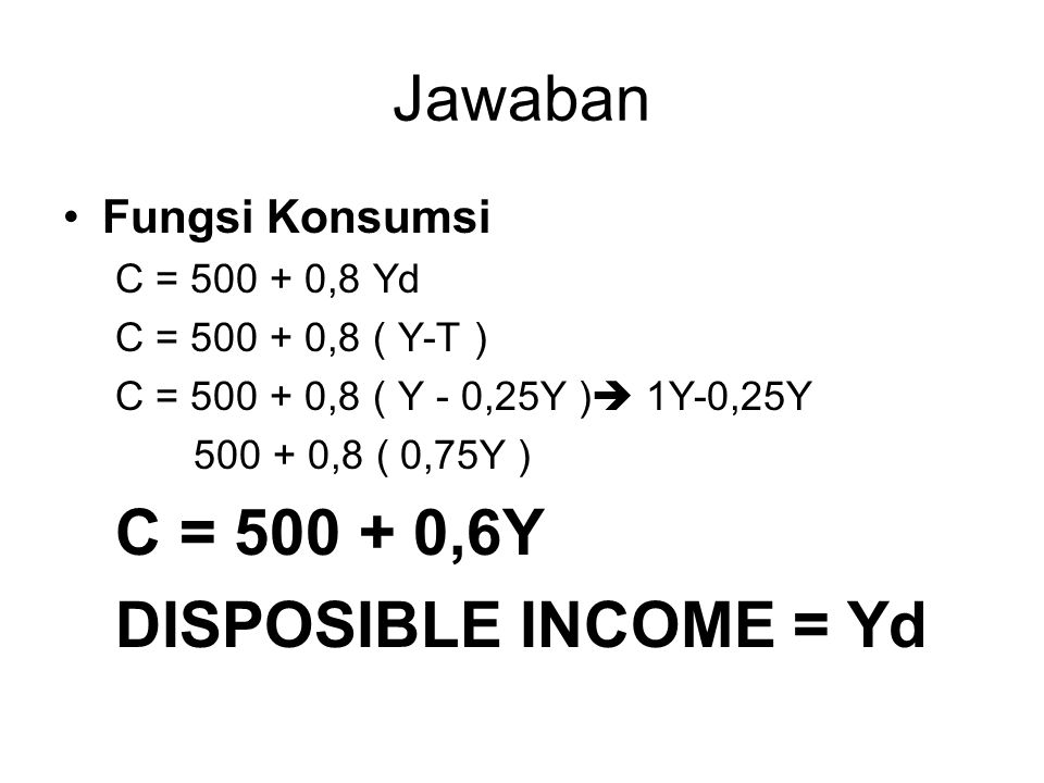 Jawaban C = 500 + 0,6Y DISPOSIBLE INCOME = Yd Fungsi Konsumsi