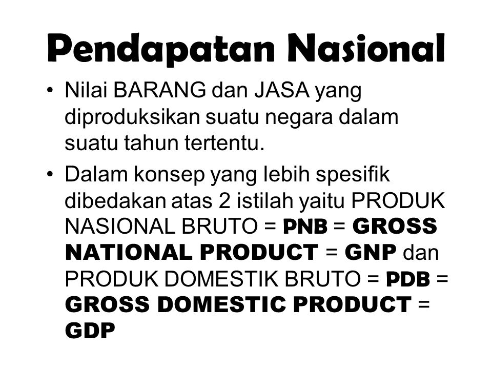 Pendapatan Nasional Nilai BARANG dan JASA yang diproduksikan suatu negara dalam suatu tahun tertentu.