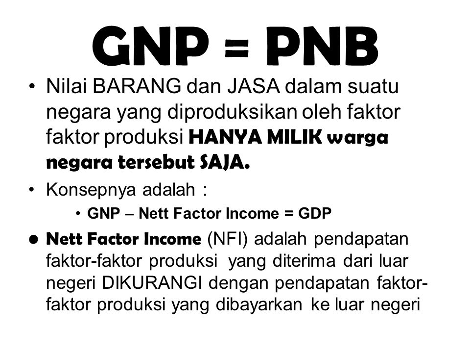 GNP = PNB Nilai BARANG dan JASA dalam suatu negara yang diproduksikan oleh faktor faktor produksi HANYA MILIK warga negara tersebut SAJA.