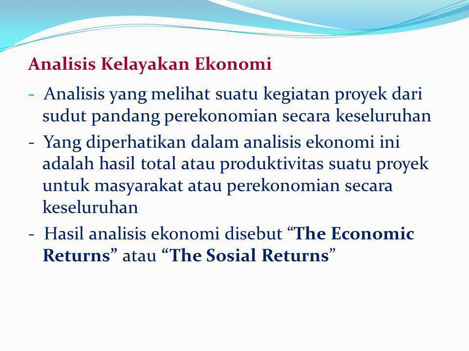 Analisis Kelayakan Ekonomi - Analisis yang melihat suatu kegiatan proyek dari sudut pandang perekonomian secara keseluruhan - Yang diperhatikan dalam analisis ekonomi ini adalah hasil total atau produktivitas suatu proyek untuk masyarakat atau perekonomian secara keseluruhan - Hasil analisis ekonomi disebut The Economic Returns atau The Sosial Returns