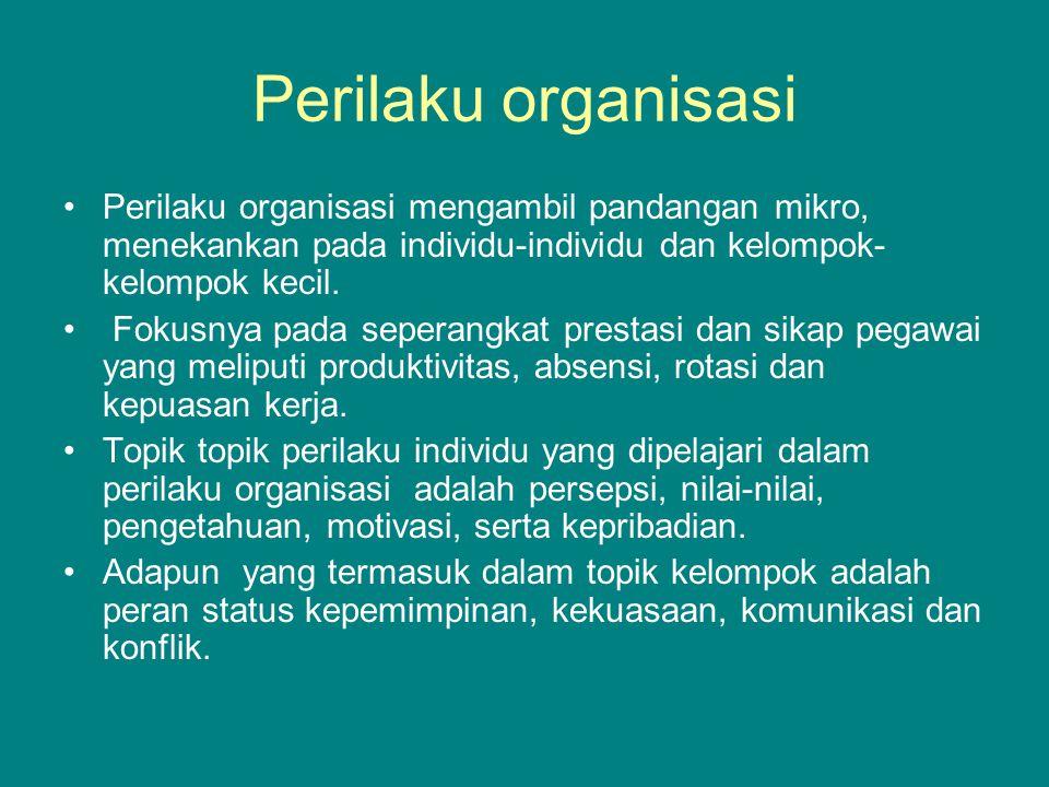 Perilaku organisasi Perilaku organisasi mengambil pandangan mikro, menekankan pada individu-individu dan kelompok-kelompok kecil.