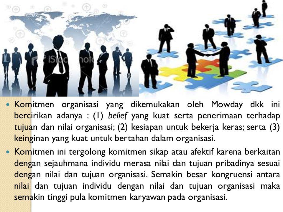 Komitmen organisasi yang dikemukakan oleh Mowday dkk ini bercirikan adanya : (1) belief yang kuat serta penerimaan terhadap tujuan dan nilai organisasi; (2) kesiapan untuk bekerja keras; serta (3) keinginan yang kuat untuk bertahan dalam organisasi.
