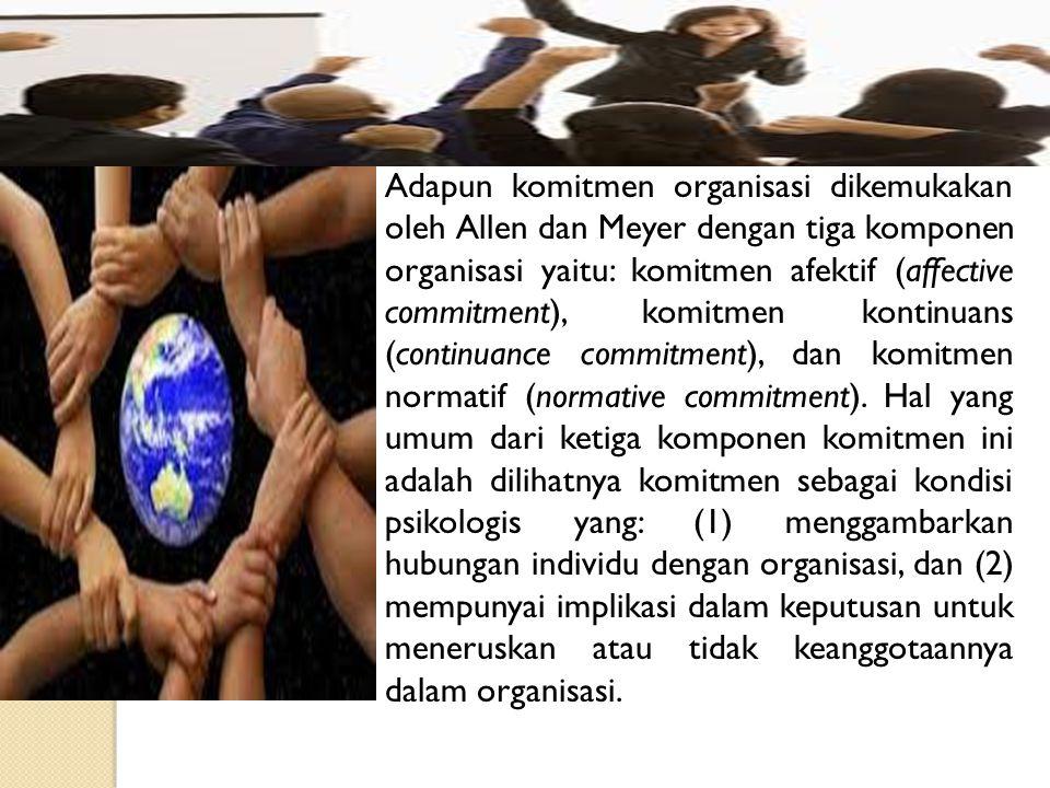 Adapun komitmen organisasi dikemukakan oleh Allen dan Meyer dengan tiga komponen organisasi yaitu: komitmen afektif (affective commitment), komitmen kontinuans (continuance commitment), dan komitmen normatif (normative commitment).