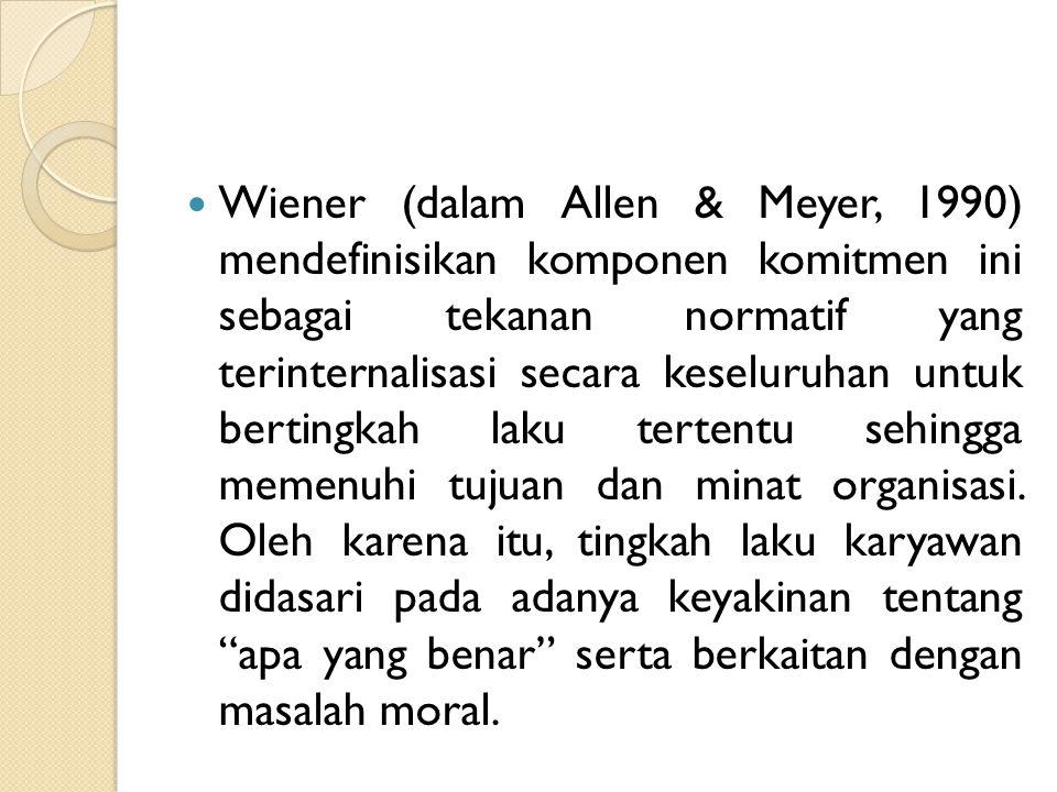 Wiener (dalam Allen & Meyer, 1990) mendefinisikan komponen komitmen ini sebagai tekanan normatif yang terinternalisasi secara keseluruhan untuk bertingkah laku tertentu sehingga memenuhi tujuan dan minat organisasi.