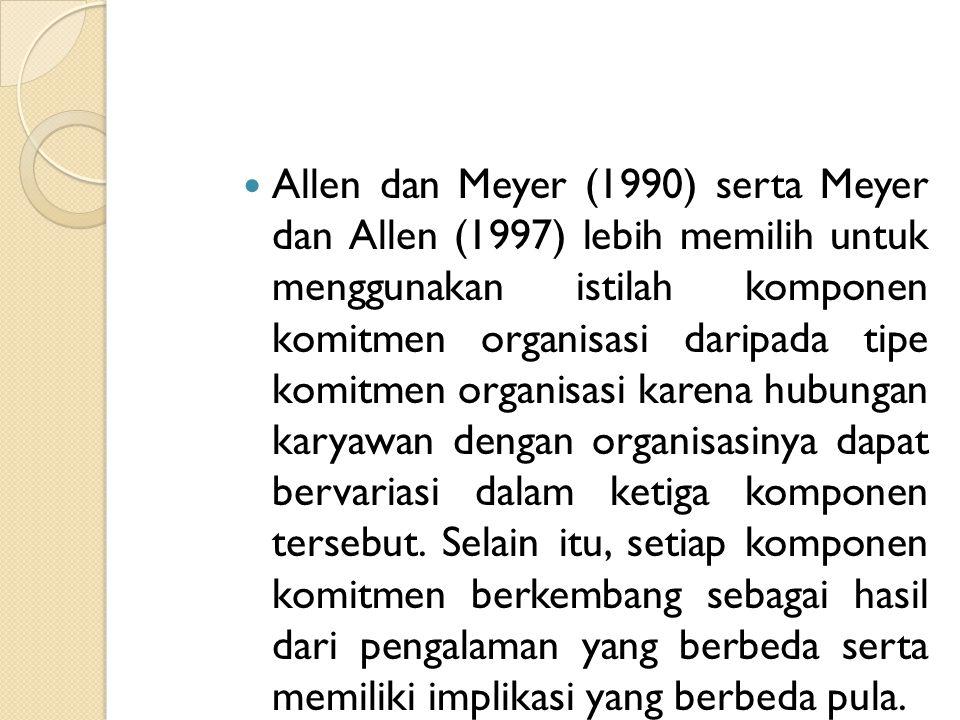 Allen dan Meyer (1990) serta Meyer dan Allen (1997) lebih memilih untuk menggunakan istilah komponen komitmen organisasi daripada tipe komitmen organisasi karena hubungan karyawan dengan organisasinya dapat bervariasi dalam ketiga komponen tersebut.