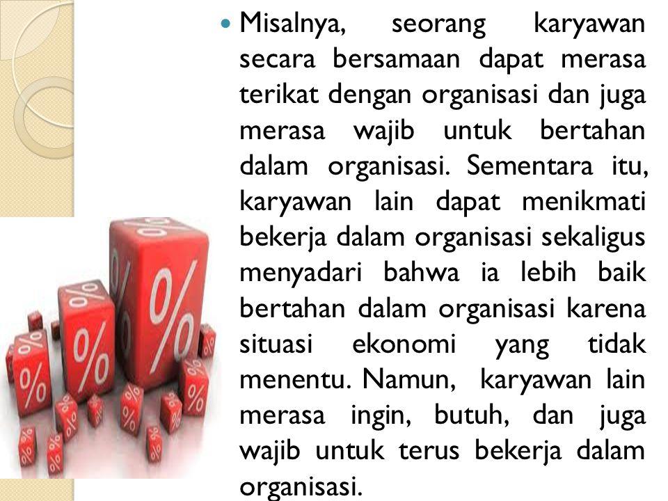 Misalnya, seorang karyawan secara bersamaan dapat merasa terikat dengan organisasi dan juga merasa wajib untuk bertahan dalam organisasi.