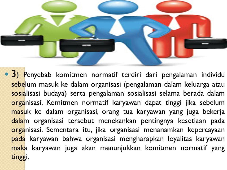 3) Penyebab komitmen normatif terdiri dari pengalaman individu sebelum masuk ke dalam organisasi (pengalaman dalam keluarga atau sosialisasi budaya) serta pengalaman sosialisasi selama berada dalam organisasi.