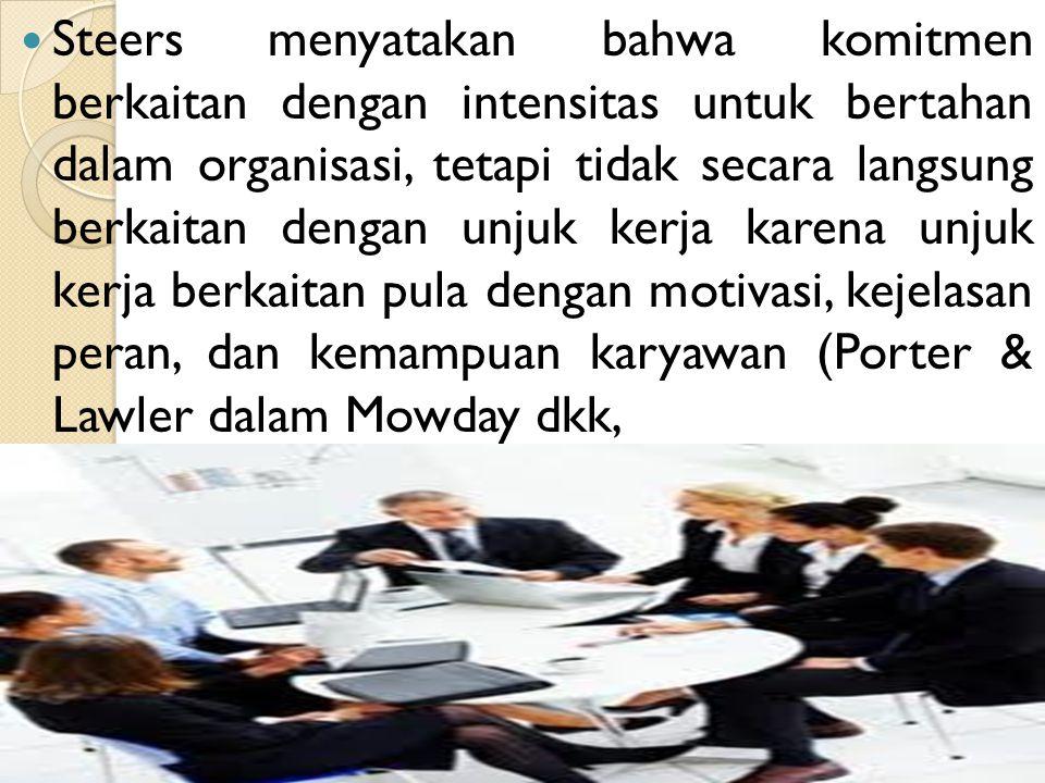 Steers menyatakan bahwa komitmen berkaitan dengan intensitas untuk bertahan dalam organisasi, tetapi tidak secara langsung berkaitan dengan unjuk kerja karena unjuk kerja berkaitan pula dengan motivasi, kejelasan peran, dan kemampuan karyawan (Porter & Lawler dalam Mowday dkk,