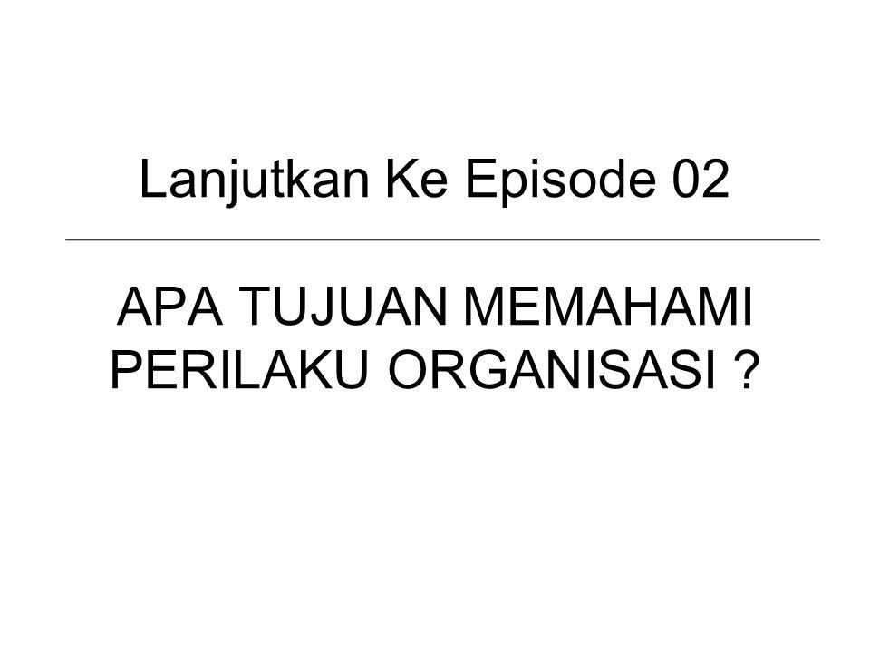Lanjutkan Ke Episode 02 APA TUJUAN MEMAHAMI PERILAKU ORGANISASI