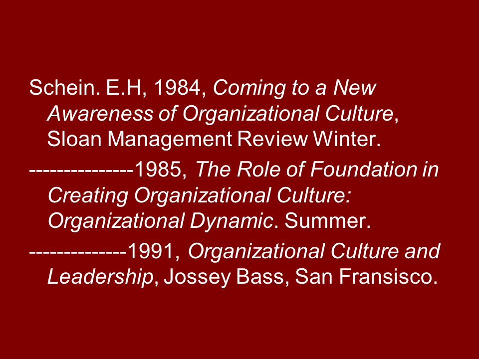Schein. E.H, 1984, Coming to a New Awareness of Organizational Culture, Sloan Management Review Winter.