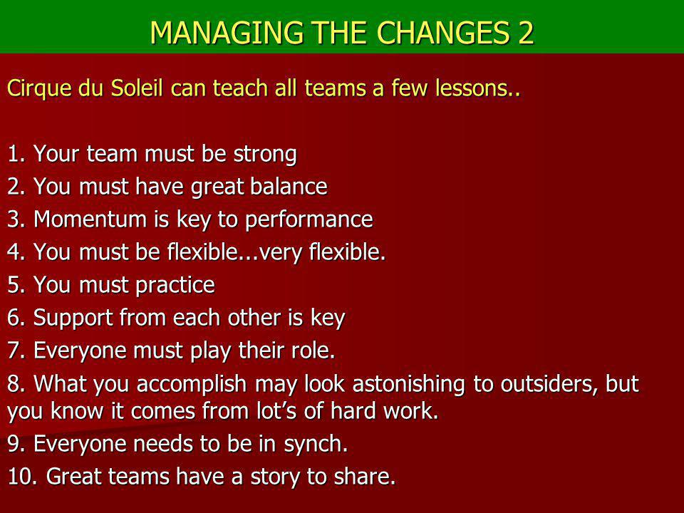 MANAGING THE CHANGES 2 Cirque du Soleil can teach all teams a few lessons.. 1. Your team must be strong.