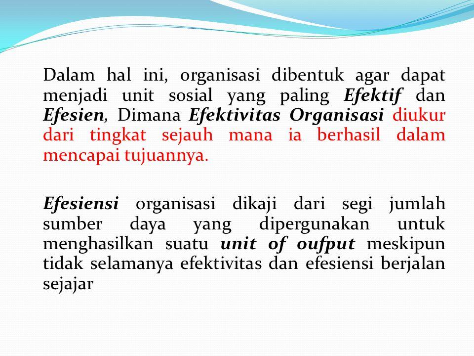 Dalam hal ini, organisasi dibentuk agar dapat menjadi unit sosial yang paling Efektif dan Efesien, Dimana Efektivitas Organisasi diukur dari tingkat sejauh mana ia berhasil dalam mencapai tujuannya.