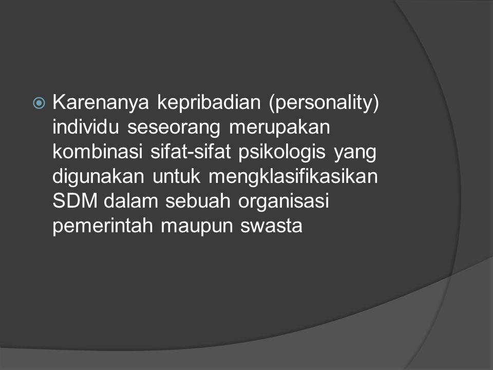 Karenanya kepribadian (personality) individu seseorang merupakan kombinasi sifat-sifat psikologis yang digunakan untuk mengklasifikasikan SDM dalam sebuah organisasi pemerintah maupun swasta