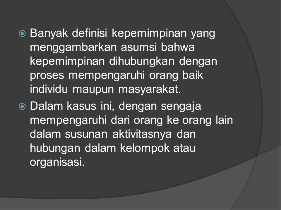 Banyak definisi kepemimpinan yang menggambarkan asumsi bahwa kepemimpinan dihubungkan dengan proses mempengaruhi orang baik individu maupun masyarakat.