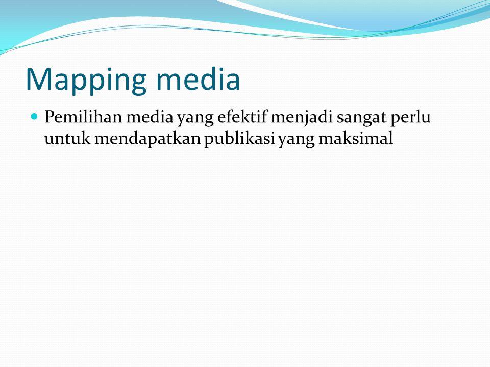 Mapping media Pemilihan media yang efektif menjadi sangat perlu untuk mendapatkan publikasi yang maksimal.
