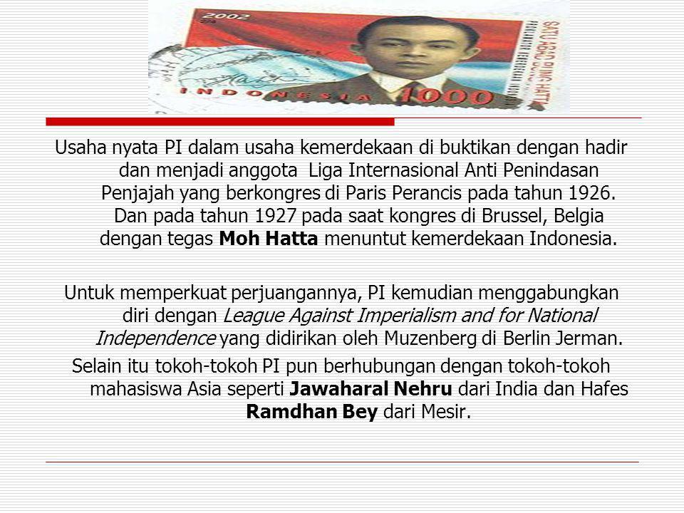 Usaha nyata PI dalam usaha kemerdekaan di buktikan dengan hadir dan menjadi anggota Liga Internasional Anti Penindasan Penjajah yang berkongres di Paris Perancis pada tahun 1926. Dan pada tahun 1927 pada saat kongres di Brussel, Belgia dengan tegas Moh Hatta menuntut kemerdekaan Indonesia.