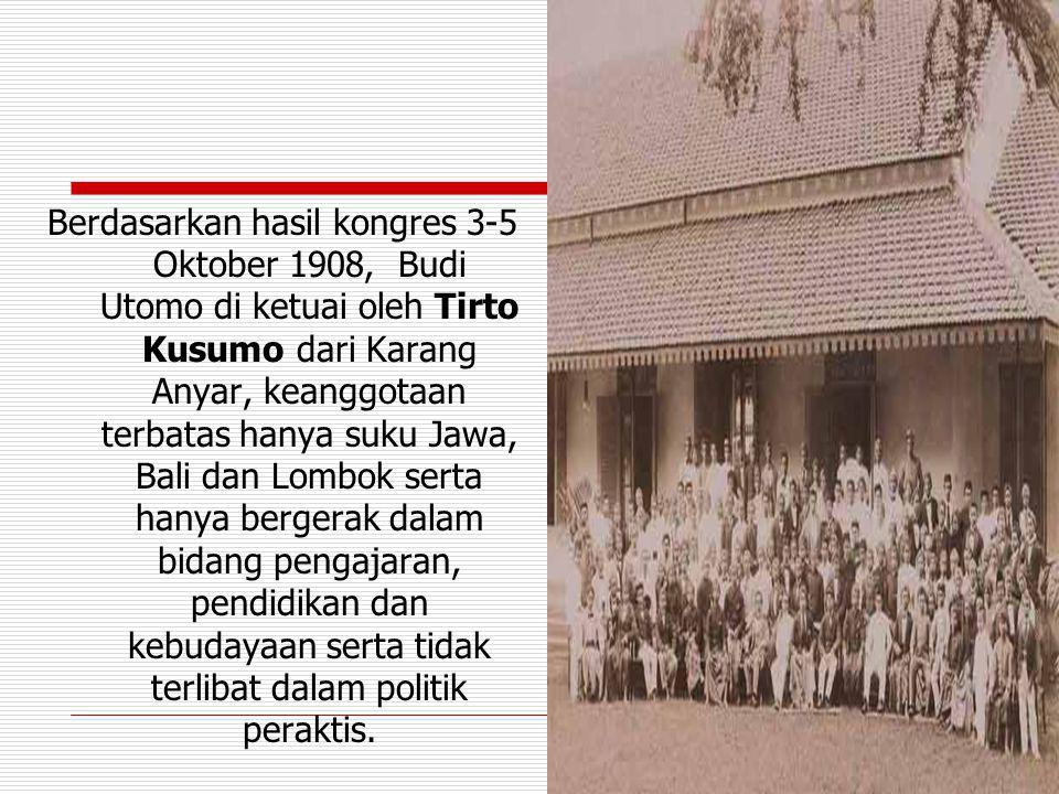 Berdasarkan hasil kongres 3-5 Oktober 1908, Budi Utomo di ketuai oleh Tirto Kusumo dari Karang Anyar, keanggotaan terbatas hanya suku Jawa, Bali dan Lombok serta hanya bergerak dalam bidang pengajaran, pendidikan dan kebudayaan serta tidak terlibat dalam politik peraktis.