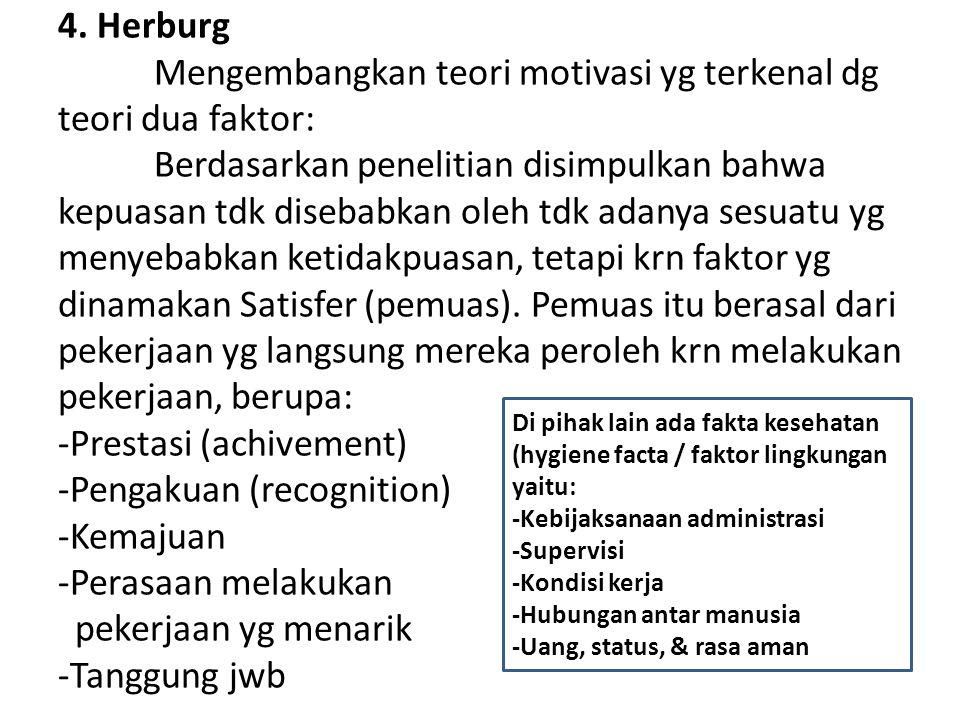 4. Herburg Mengembangkan teori motivasi yg terkenal dg teori dua faktor: Berdasarkan penelitian disimpulkan bahwa kepuasan tdk disebabkan oleh tdk adanya sesuatu yg menyebabkan ketidakpuasan, tetapi krn faktor yg dinamakan Satisfer (pemuas). Pemuas itu berasal dari pekerjaan yg langsung mereka peroleh krn melakukan pekerjaan, berupa: -Prestasi (achivement) -Pengakuan (recognition) -Kemajuan -Perasaan melakukan pekerjaan yg menarik -Tanggung jwb