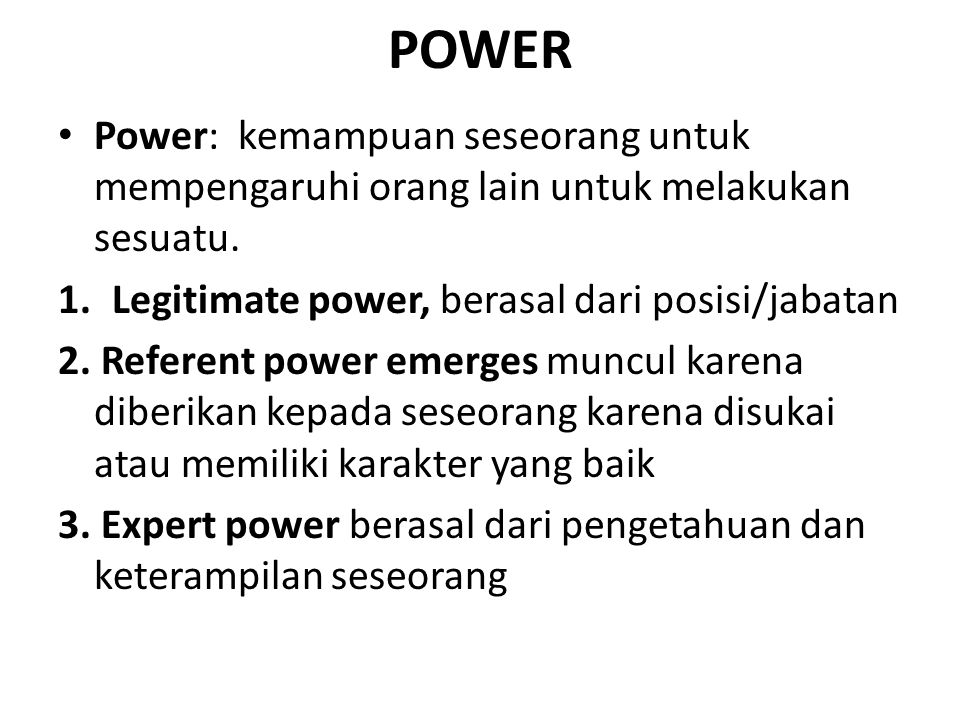 POWER Power: kemampuan seseorang untuk mempengaruhi orang lain untuk melakukan sesuatu. Legitimate power, berasal dari posisi/jabatan.
