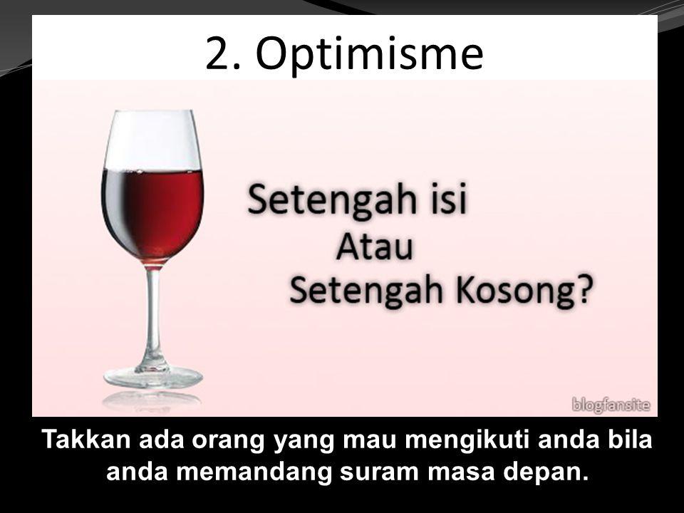 2. Optimisme Takkan ada orang yang mau mengikuti anda bila anda memandang suram masa depan.