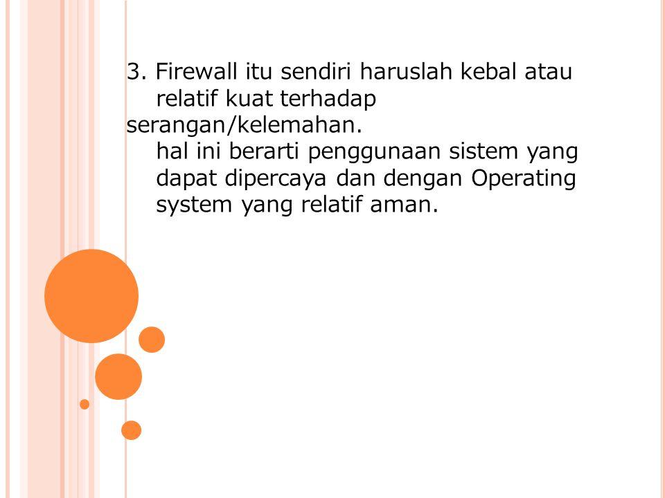 3. Firewall itu sendiri haruslah kebal atau relatif kuat terhadap serangan/kelemahan.
