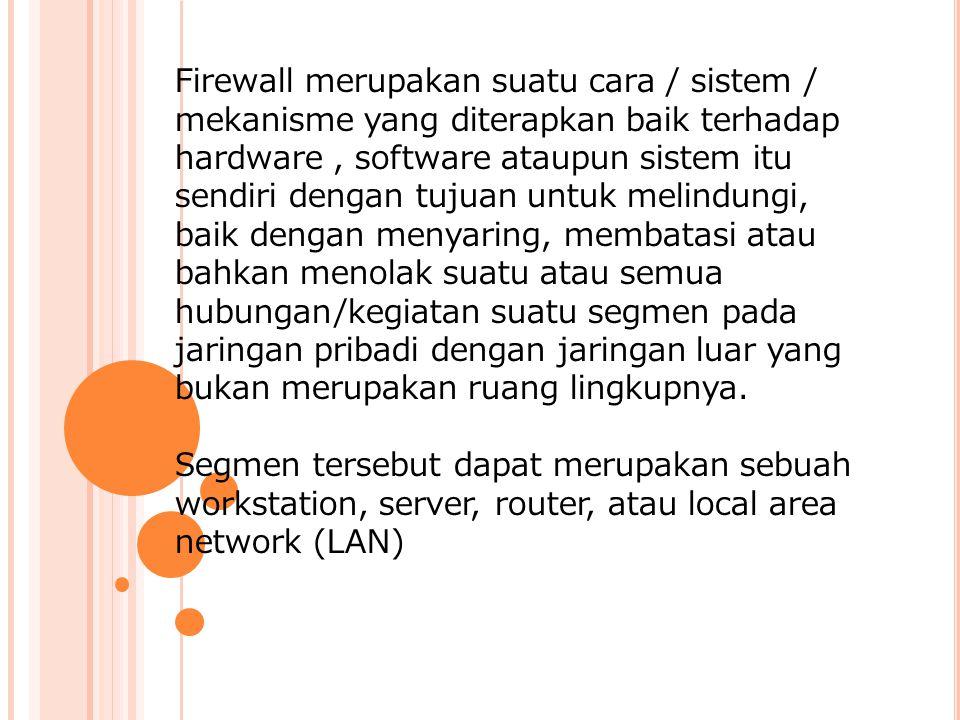 Firewall merupakan suatu cara / sistem / mekanisme yang diterapkan baik terhadap hardware , software ataupun sistem itu sendiri dengan tujuan untuk melindungi, baik dengan menyaring, membatasi atau bahkan menolak suatu atau semua hubungan/kegiatan suatu segmen pada jaringan pribadi dengan jaringan luar yang bukan merupakan ruang lingkupnya.