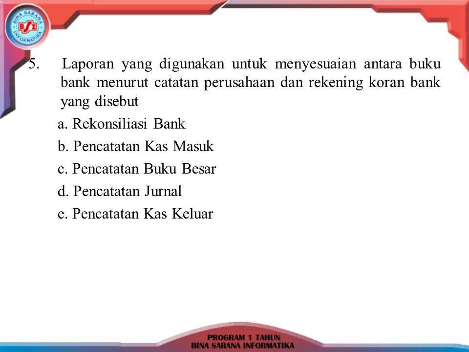 5. Laporan yang digunakan untuk menyesuaian antara buku bank menurut catatan perusahaan dan rekening koran bank yang disebut