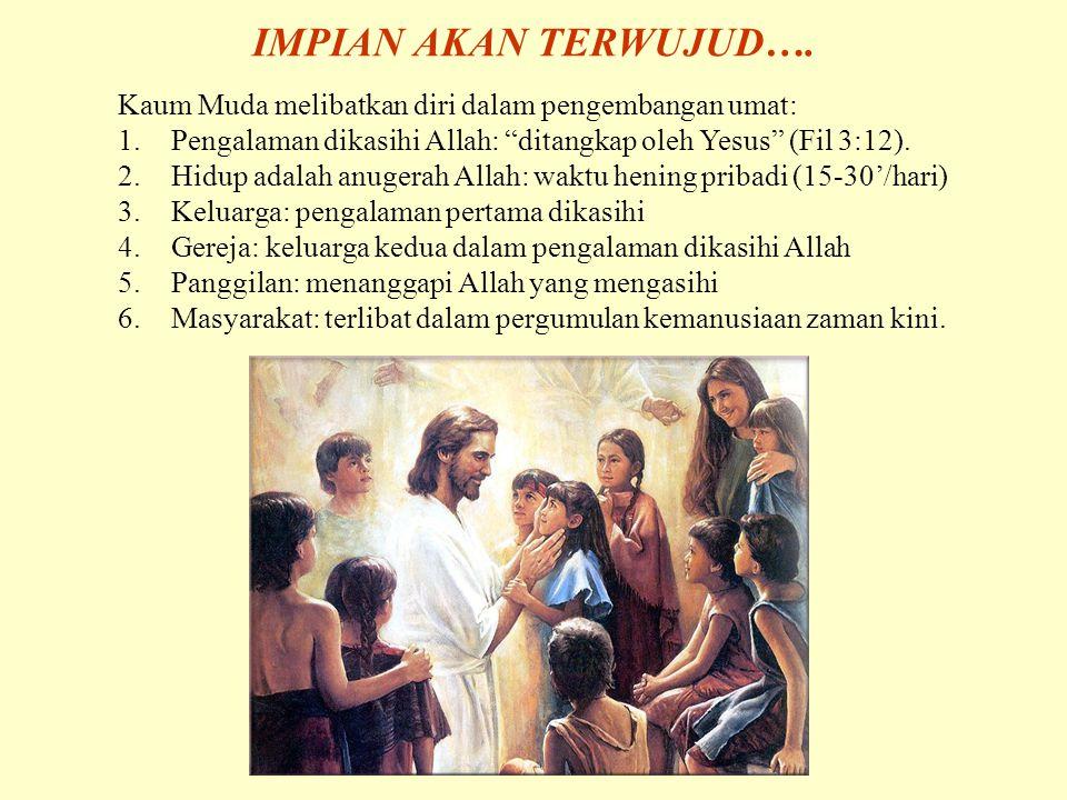 IMPIAN AKAN TERWUJUD…. Kaum Muda melibatkan diri dalam pengembangan umat: Pengalaman dikasihi Allah: ditangkap oleh Yesus (Fil 3:12).