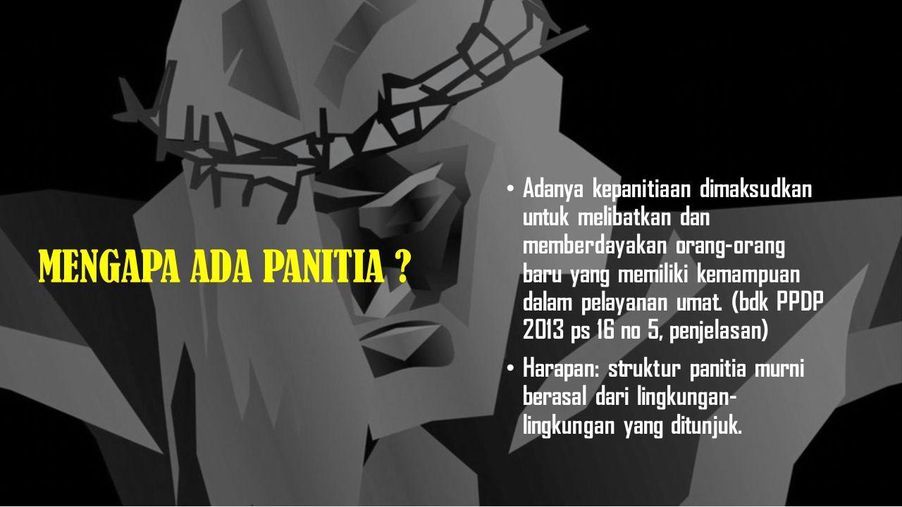 Adanya kepanitiaan dimaksudkan untuk melibatkan dan memberdayakan orang-orang baru yang memiliki kemampuan dalam pelayanan umat. (bdk PPDP 2013 ps 16 no 5, penjelasan)