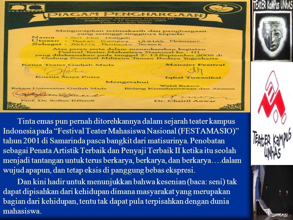 Tinta emas pun pernah ditorehkannya dalam sejarah teater kampus Indonesia pada Festival Teater Mahasiswa Nasional (FESTAMASIO) tahun 2001 di Samarinda pasca bangkit dari matisurinya. Penobatan sebagai Penata Artistik Terbaik dan Penyaji Terbaik II ketika itu seolah menjadi tantangan untuk terus berkarya, berkarya, dan berkarya….dalam wujud apapun, dan tetap eksis di panggung bebas ekspresi.