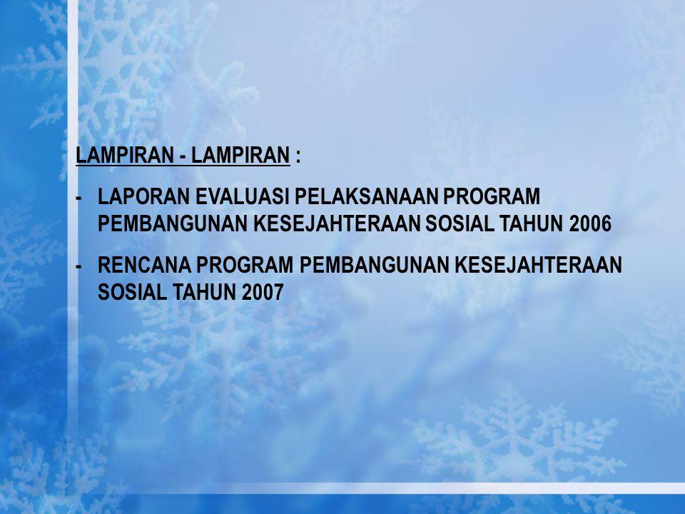 LAMPIRAN - LAMPIRAN : - LAPORAN EVALUASI PELAKSANAAN PROGRAM PEMBANGUNAN KESEJAHTERAAN SOSIAL TAHUN 2006.