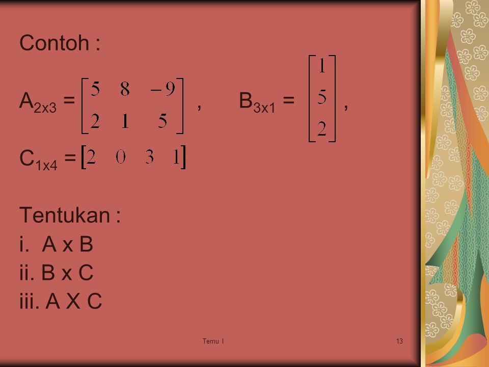 Contoh : A2x3 = , B3x1 = , C1x4 = Tentukan : i. A x B ii. B x C