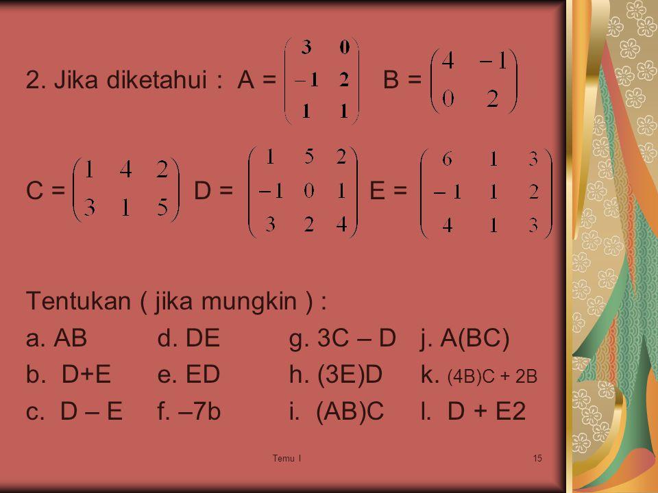 Tentukan ( jika mungkin ) : a. AB d. DE g. 3C – D j. A(BC)