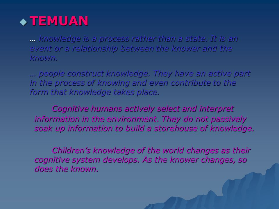 TEMUAN … knowledge is a process rather than a state. It is an event or a relationship between the knower and the known.