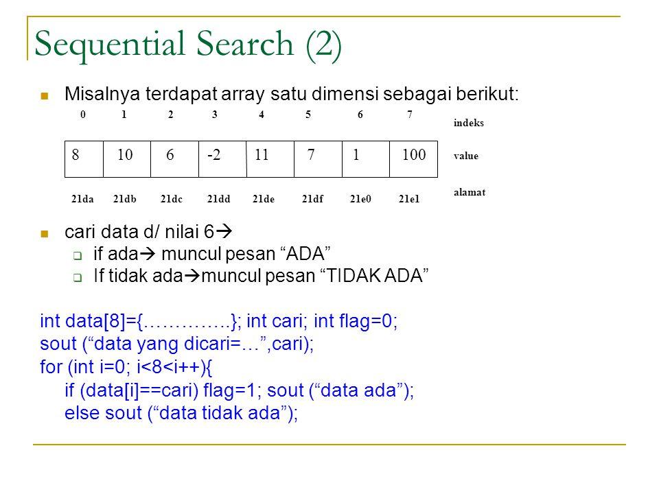 Sequential Search (2) Misalnya terdapat array satu dimensi sebagai berikut: cari data d/ nilai 6 if ada muncul pesan ADA