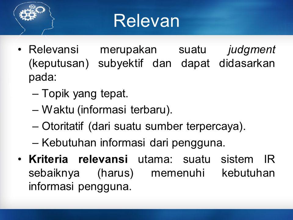 Relevan Relevansi merupakan suatu judgment (keputusan) subyektif dan dapat didasarkan pada: – Topik yang tepat.
