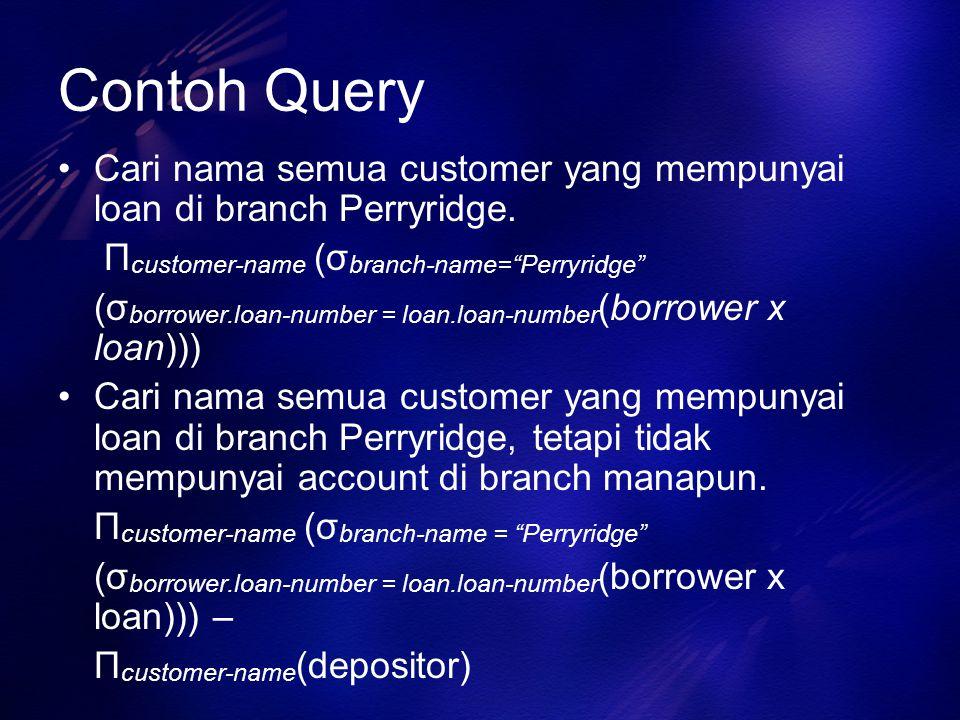 Contoh Query Cari nama semua customer yang mempunyai loan di branch Perryridge. Πcustomer-name (σbranch-name= Perryridge