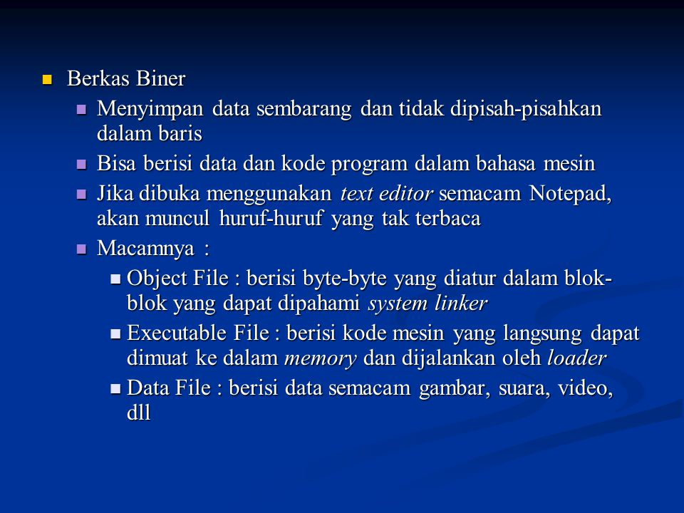 Berkas Biner Menyimpan data sembarang dan tidak dipisah-pisahkan dalam baris. Bisa berisi data dan kode program dalam bahasa mesin.