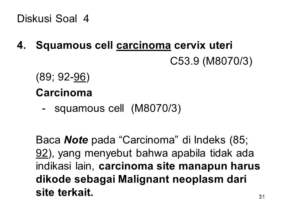Diskusi Soal 4 Squamous cell carcinoma cervix uteri. C53.9 (M8070/3) (89; 92-96) Carcinoma. - squamous cell (M8070/3)