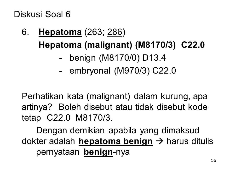 Diskusi Soal 6 6. Hepatoma (263; 286) Hepatoma (malignant) (M8170/3) C22.0. - benign (M8170/0) D13.4.
