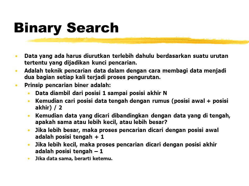 Binary Search Data yang ada harus diurutkan terlebih dahulu berdasarkan suatu urutan tertentu yang dijadikan kunci pencarian.