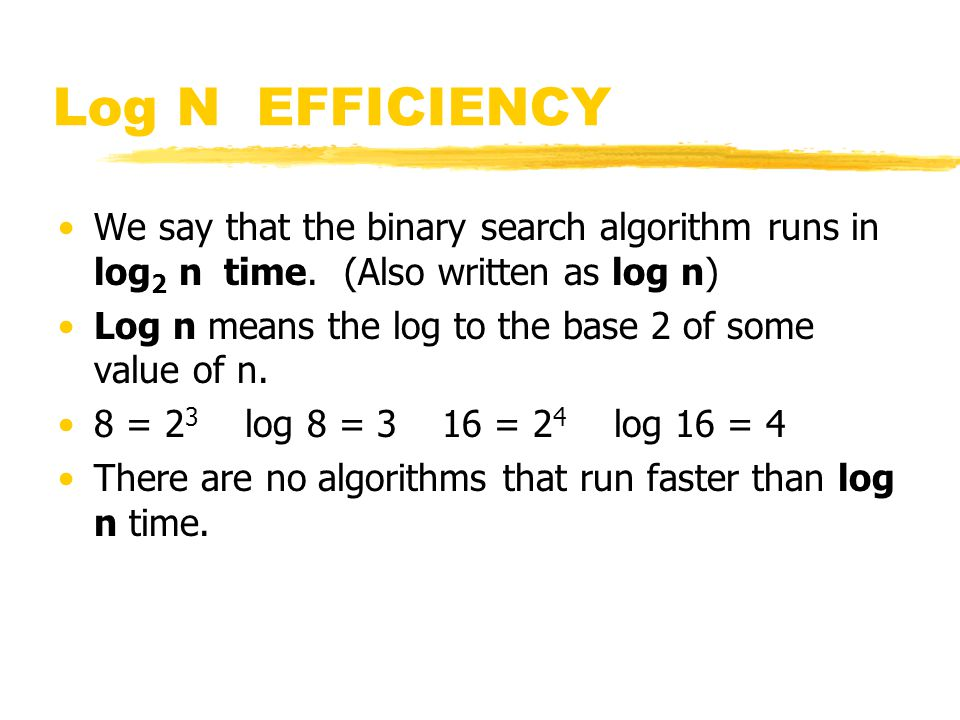 Log N EFFICIENCY We say that the binary search algorithm runs in log2 n time. (Also written as log n)