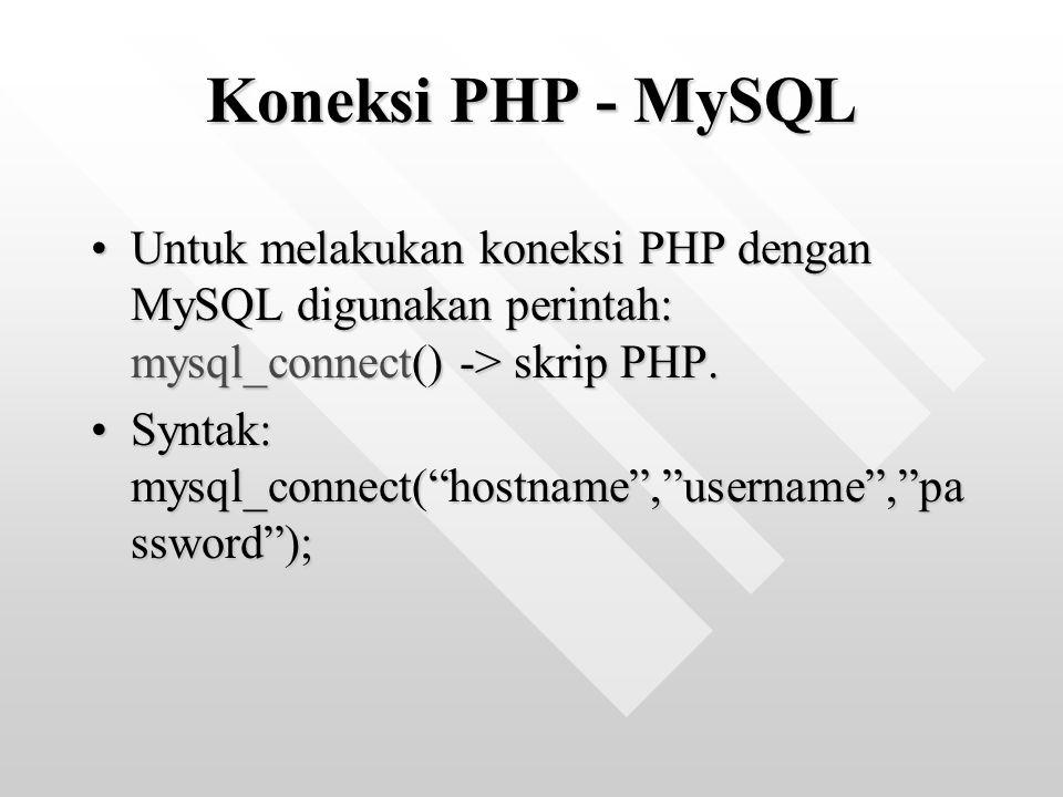 Koneksi PHP - MySQL Untuk melakukan koneksi PHP dengan MySQL digunakan perintah: mysql_connect() -> skrip PHP.